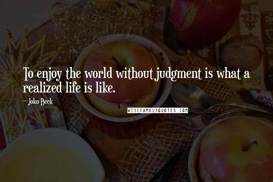 Joko Beck quotes: To enjoy the world without judgment is what a realized life is like.