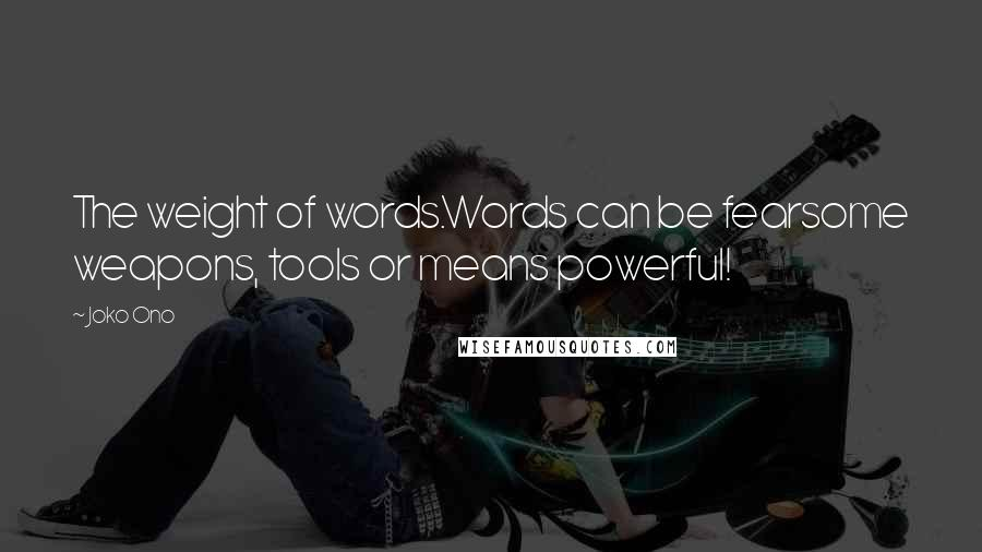 Joko Ono quotes: The weight of words.Words can be fearsome weapons, tools or means powerful!