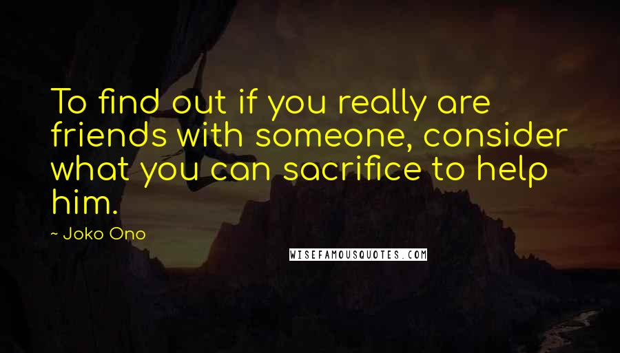 Joko Ono quotes: To find out if you really are friends with someone, consider what you can sacrifice to help him.