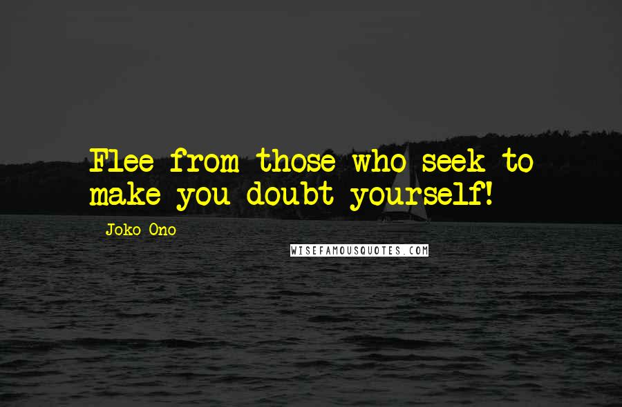 Joko Ono quotes: Flee from those who seek to make you doubt yourself!