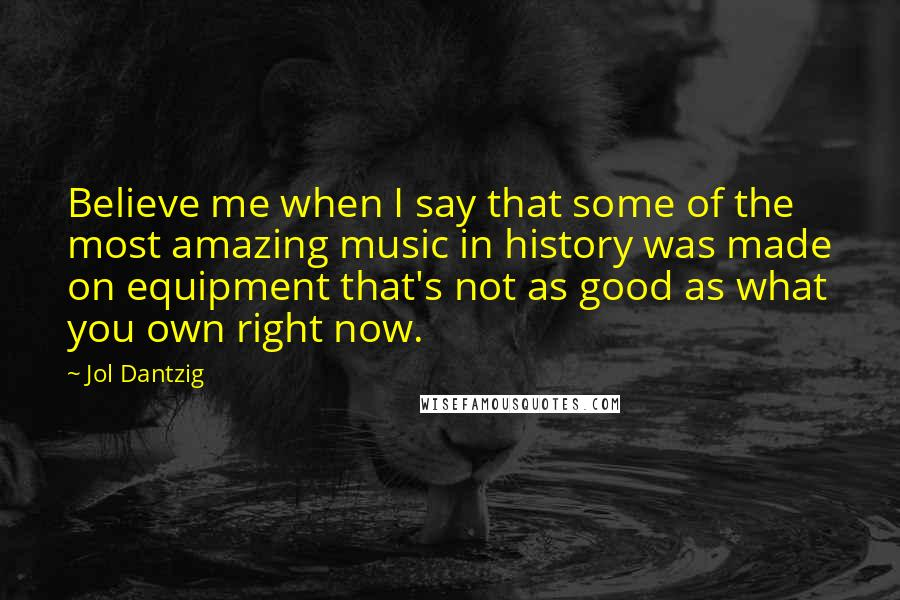 Jol Dantzig quotes: Believe me when I say that some of the most amazing music in history was made on equipment that's not as good as what you own right now.