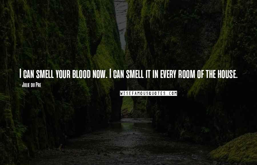 Jolie Du Pre quotes: I can smell your blood now. I can smell it in every room of the house.