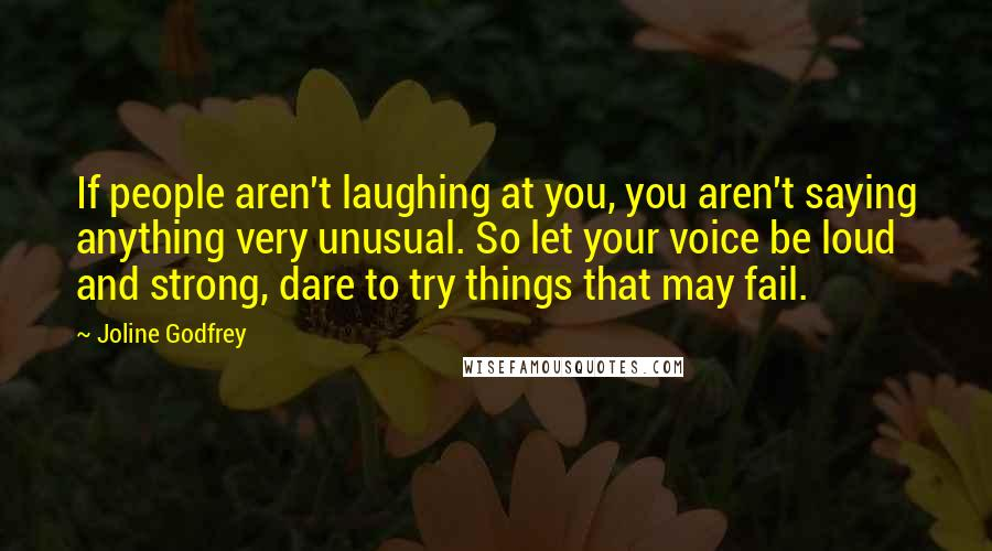 Joline Godfrey quotes: If people aren't laughing at you, you aren't saying anything very unusual. So let your voice be loud and strong, dare to try things that may fail.