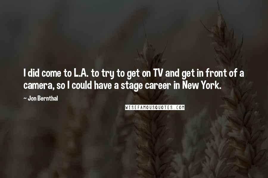Jon Bernthal quotes: I did come to L.A. to try to get on TV and get in front of a camera, so I could have a stage career in New York.