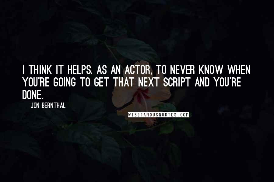 Jon Bernthal quotes: I think it helps, as an actor, to never know when you're going to get that next script and you're done.