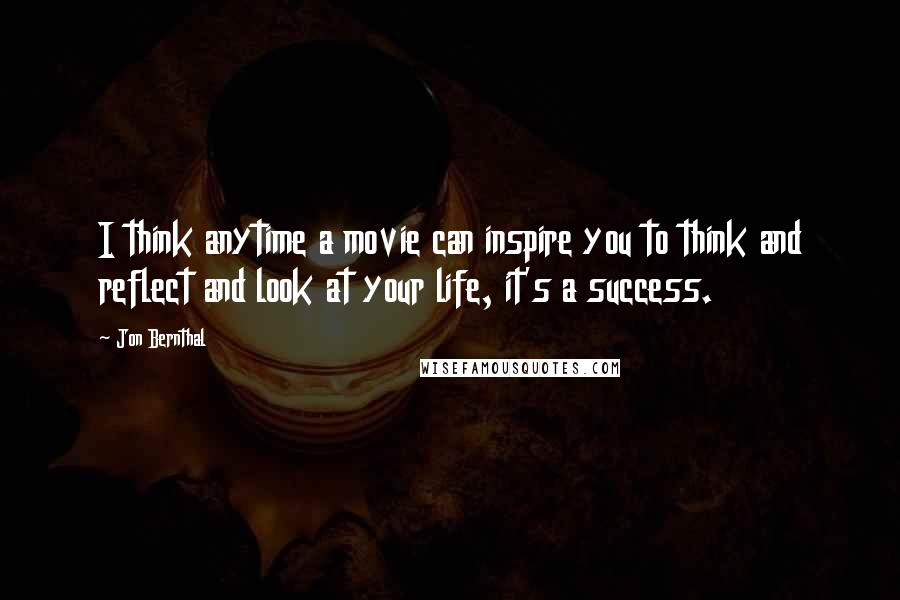 Jon Bernthal quotes: I think anytime a movie can inspire you to think and reflect and look at your life, it's a success.