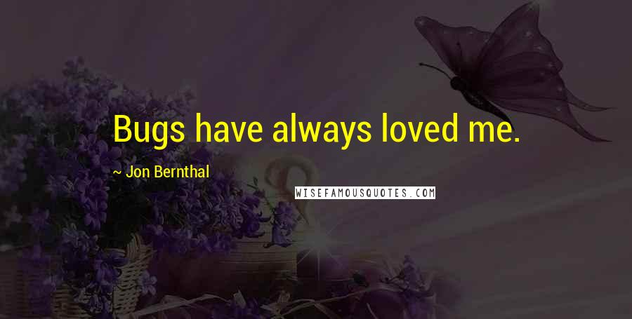 Jon Bernthal quotes: Bugs have always loved me.