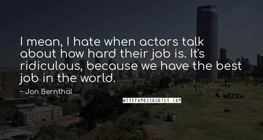 Jon Bernthal quotes: I mean, I hate when actors talk about how hard their job is. It's ridiculous, because we have the best job in the world.