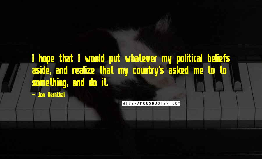 Jon Bernthal quotes: I hope that I would put whatever my political beliefs aside, and realize that my country's asked me to to something, and do it.