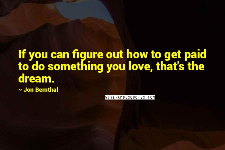 Jon Bernthal quotes: If you can figure out how to get paid to do something you love, that's the dream.