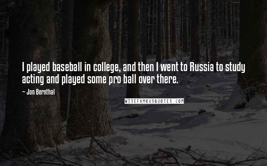 Jon Bernthal quotes: I played baseball in college, and then I went to Russia to study acting and played some pro ball over there.