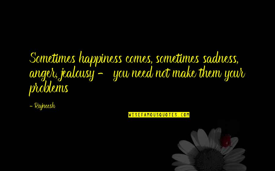Jon Bernthal Quotes By Rajneesh: Sometimes happiness comes, sometimes sadness, anger, jealousy -