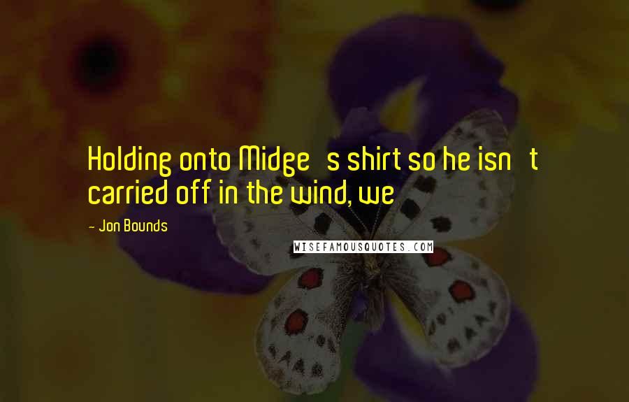 Jon Bounds quotes: Holding onto Midge's shirt so he isn't carried off in the wind, we