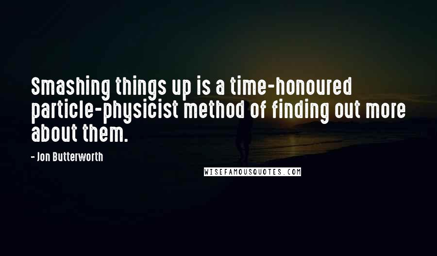 Jon Butterworth quotes: Smashing things up is a time-honoured particle-physicist method of finding out more about them.