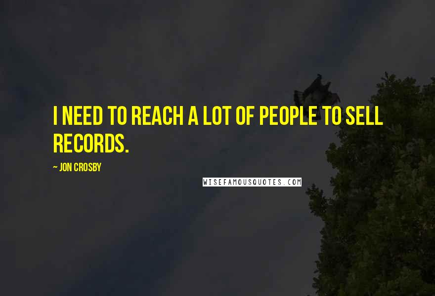 Jon Crosby quotes: I need to reach a lot of people to sell records.