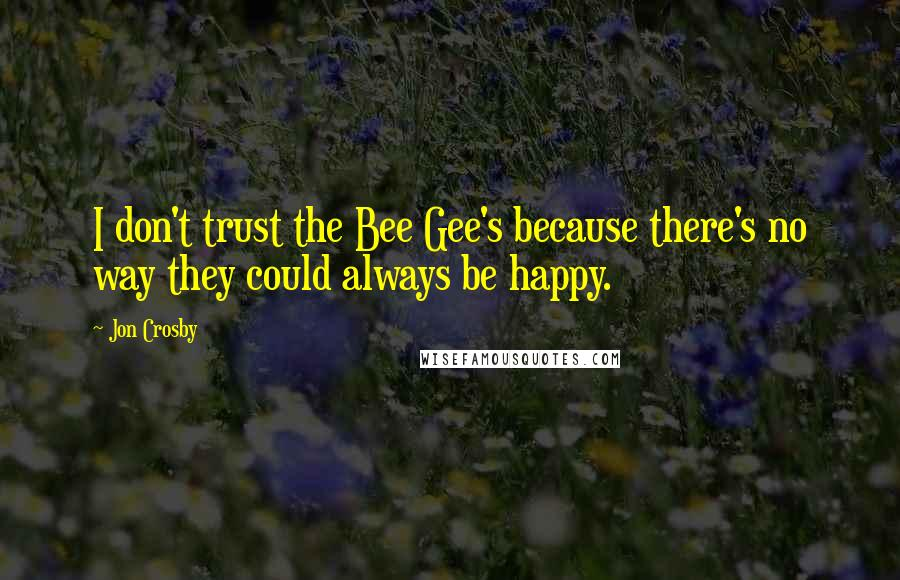 Jon Crosby quotes: I don't trust the Bee Gee's because there's no way they could always be happy.