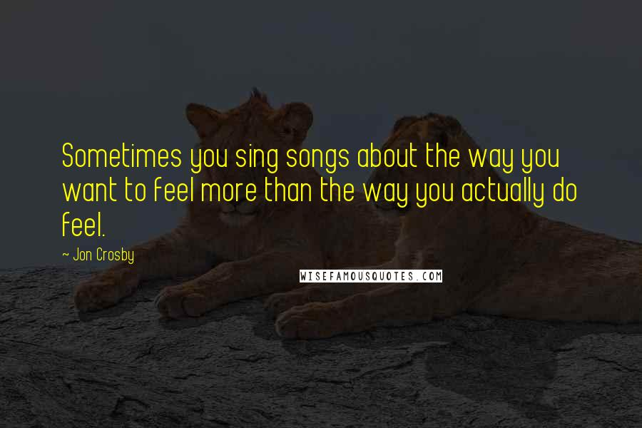 Jon Crosby quotes: Sometimes you sing songs about the way you want to feel more than the way you actually do feel.