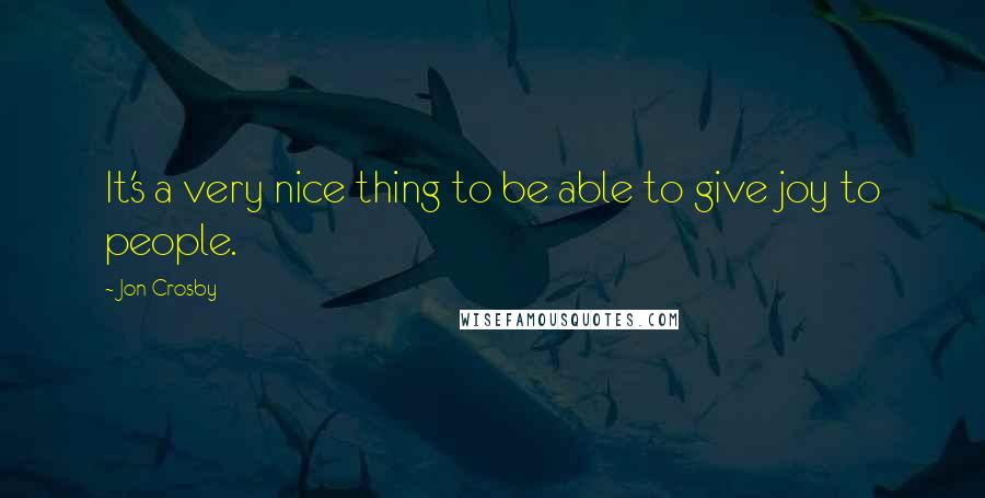 Jon Crosby quotes: It's a very nice thing to be able to give joy to people.