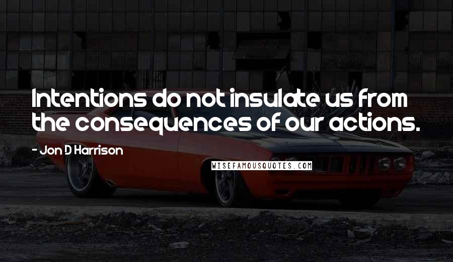 Jon D Harrison quotes: Intentions do not insulate us from the consequences of our actions.