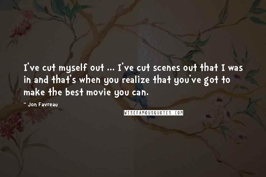 Jon Favreau quotes: I've cut myself out ... I've cut scenes out that I was in and that's when you realize that you've got to make the best movie you can.
