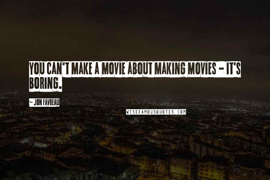 Jon Favreau quotes: You can't make a movie about making movies - it's boring.