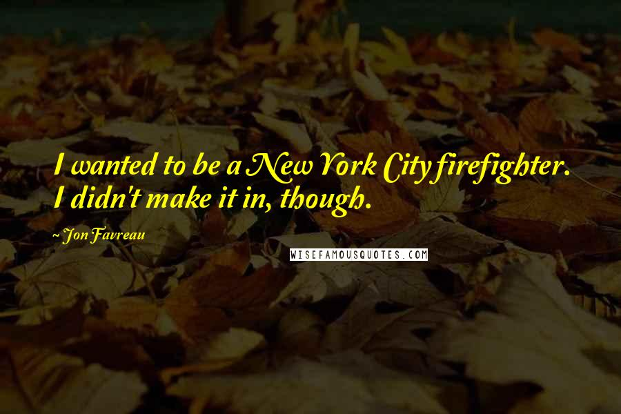 Jon Favreau quotes: I wanted to be a New York City firefighter. I didn't make it in, though.