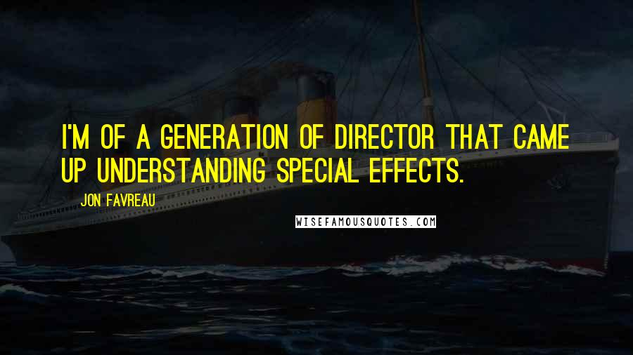 Jon Favreau quotes: I'm of a generation of director that came up understanding special effects.