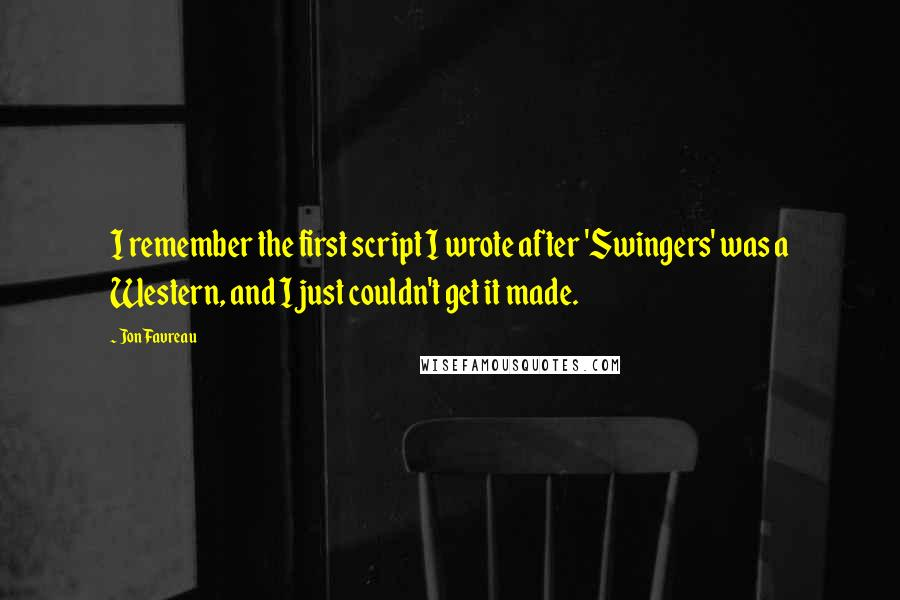 Jon Favreau quotes: I remember the first script I wrote after 'Swingers' was a Western, and I just couldn't get it made.