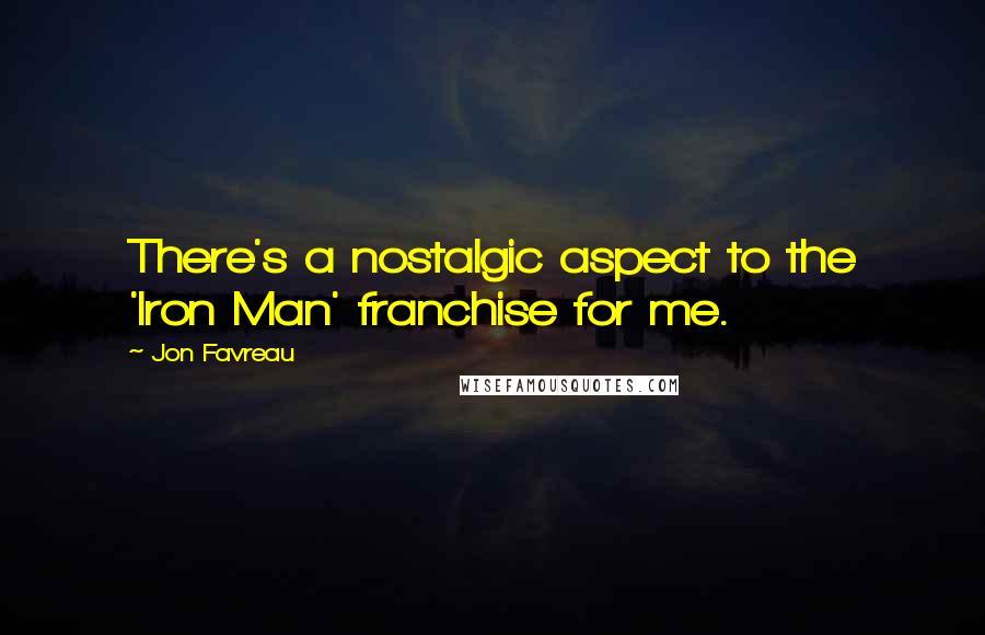 Jon Favreau quotes: There's a nostalgic aspect to the 'Iron Man' franchise for me.