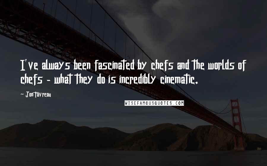 Jon Favreau quotes: I've always been fascinated by chefs and the worlds of chefs - what they do is incredibly cinematic.