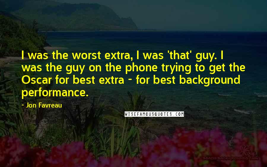 Jon Favreau quotes: I was the worst extra, I was 'that' guy. I was the guy on the phone trying to get the Oscar for best extra - for best background performance.