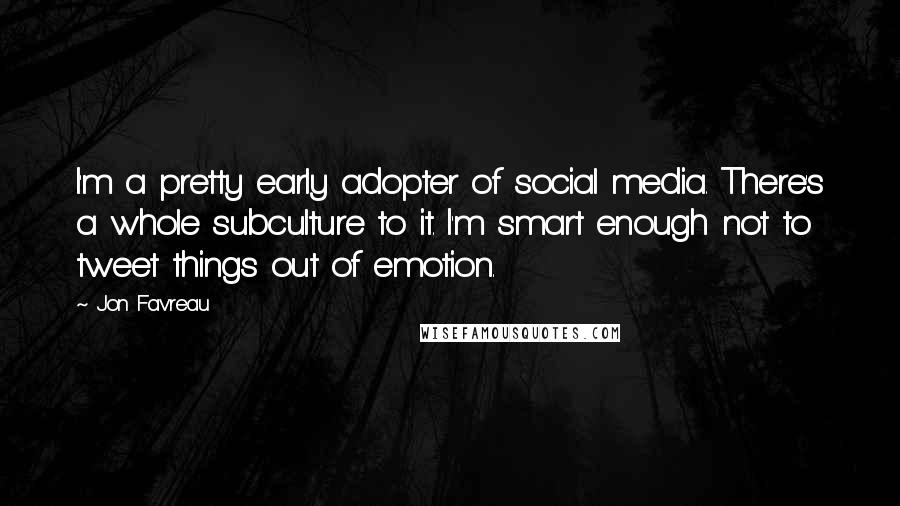 Jon Favreau quotes: I'm a pretty early adopter of social media. There's a whole subculture to it. I'm smart enough not to tweet things out of emotion.