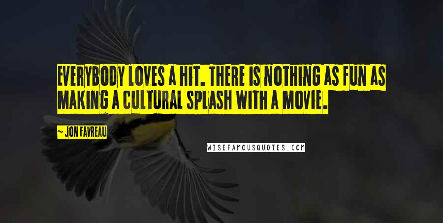 Jon Favreau quotes: Everybody loves a hit. There is nothing as fun as making a cultural splash with a movie.