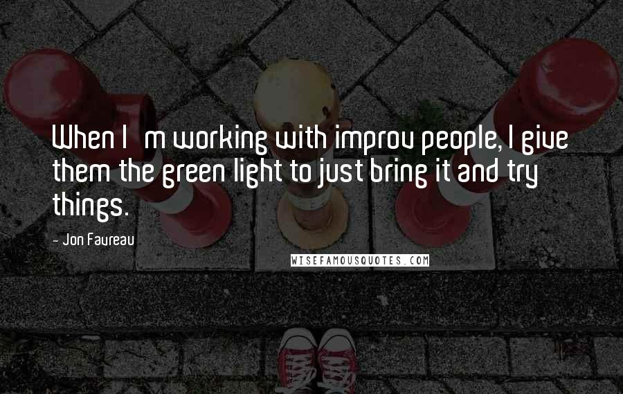 Jon Favreau quotes: When I'm working with improv people, I give them the green light to just bring it and try things.