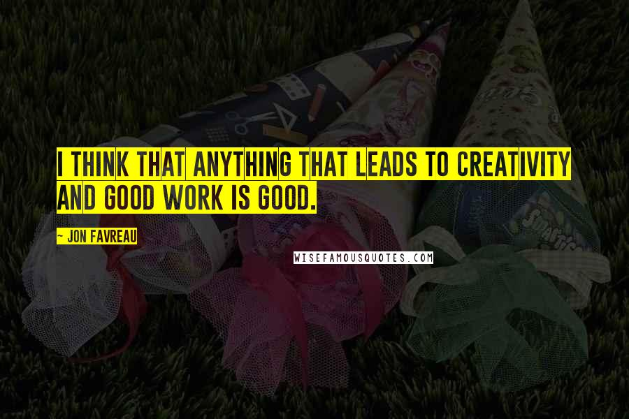 Jon Favreau quotes: I think that anything that leads to creativity and good work is good.