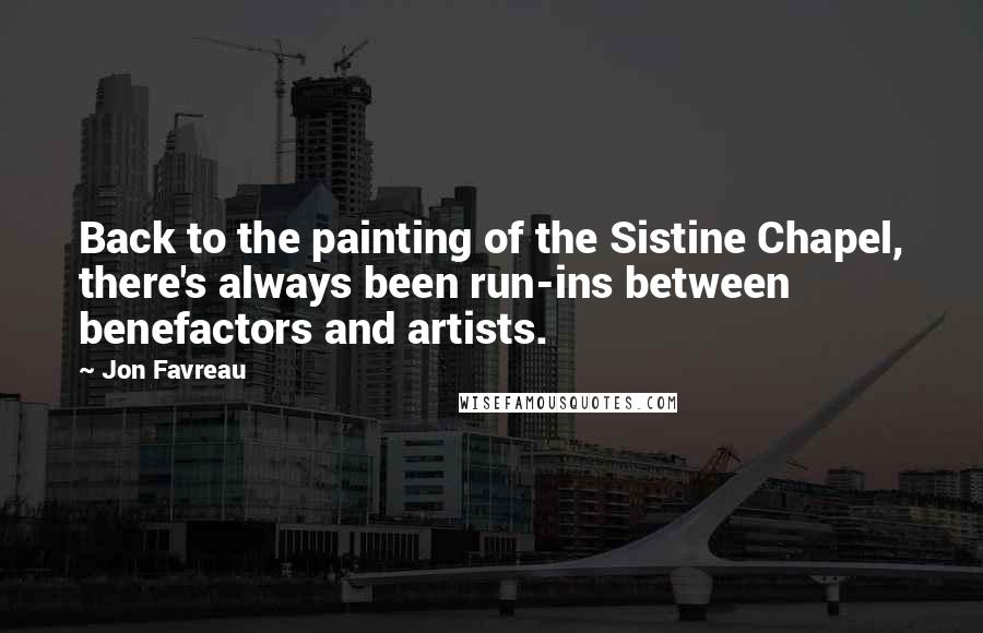 Jon Favreau quotes: Back to the painting of the Sistine Chapel, there's always been run-ins between benefactors and artists.