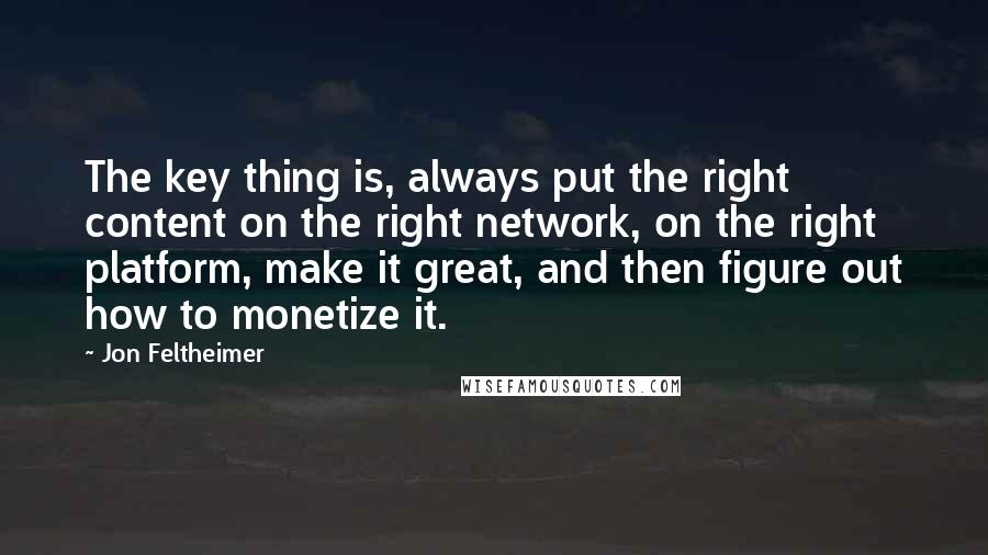 Jon Feltheimer quotes: The key thing is, always put the right content on the right network, on the right platform, make it great, and then figure out how to monetize it.