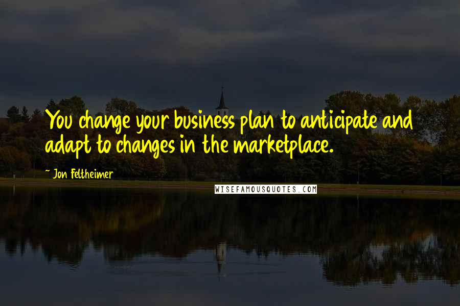 Jon Feltheimer quotes: You change your business plan to anticipate and adapt to changes in the marketplace.