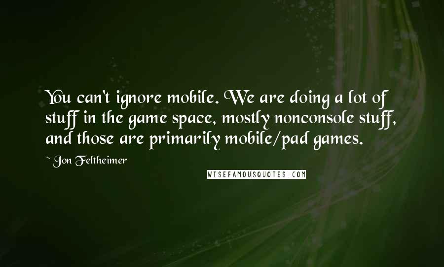 Jon Feltheimer quotes: You can't ignore mobile. We are doing a lot of stuff in the game space, mostly nonconsole stuff, and those are primarily mobile/pad games.