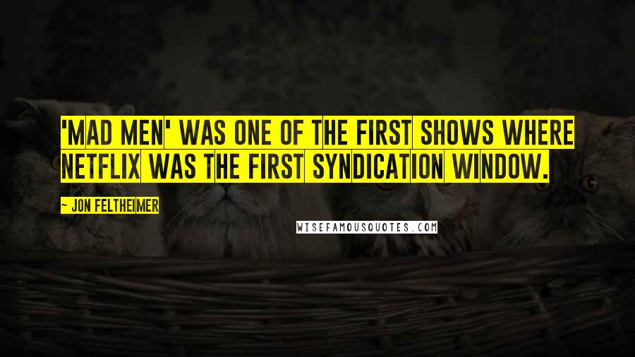 Jon Feltheimer quotes: 'Mad Men' was one of the first shows where Netflix was the first syndication window.