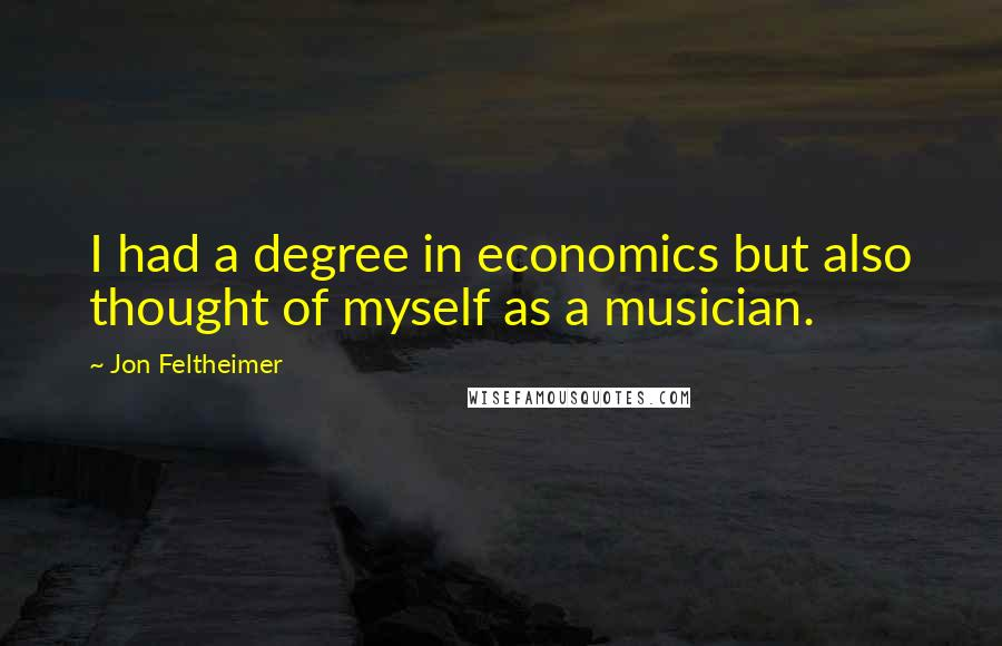 Jon Feltheimer quotes: I had a degree in economics but also thought of myself as a musician.