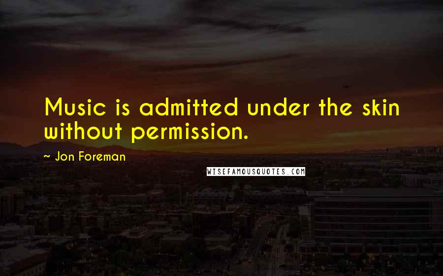 Jon Foreman quotes: Music is admitted under the skin without permission.