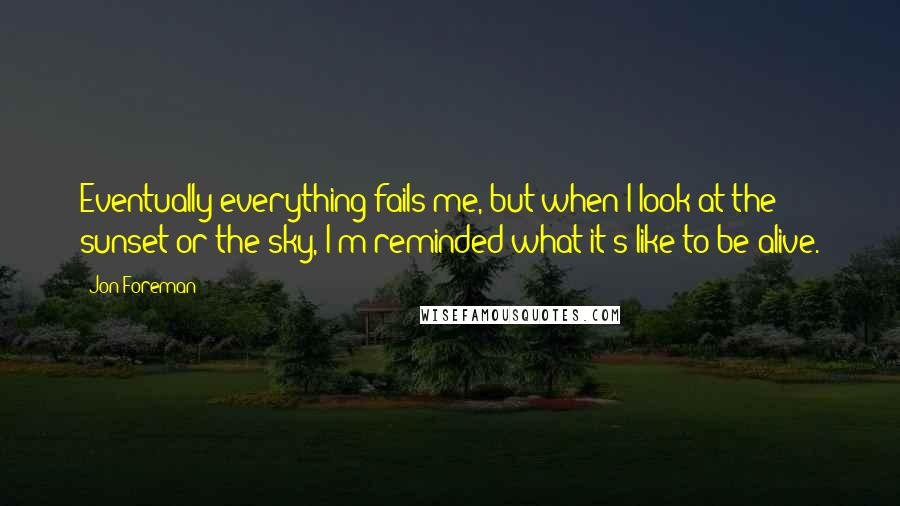 Jon Foreman quotes: Eventually everything fails me, but when I look at the sunset or the sky, I'm reminded what it's like to be alive.