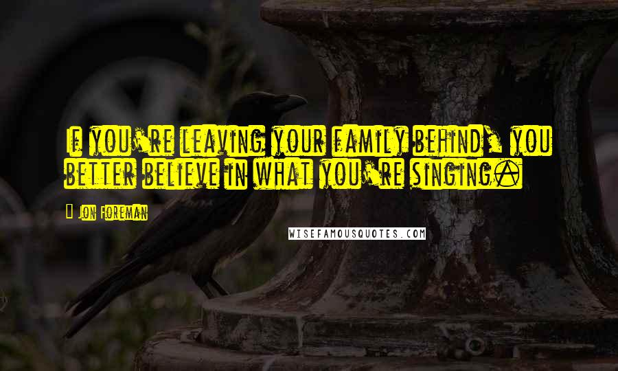 Jon Foreman quotes: If you're leaving your family behind, you better believe in what you're singing.