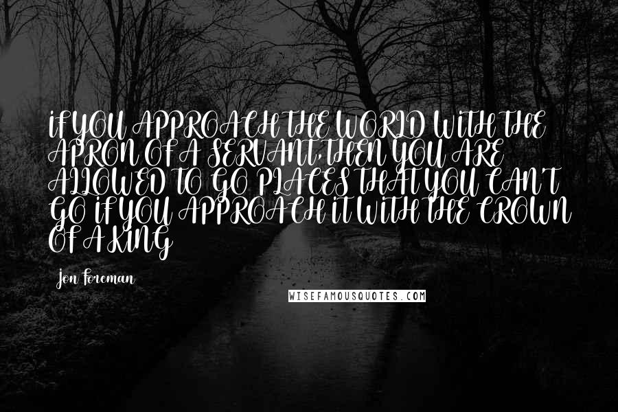 Jon Foreman quotes: IF YOU APPROACH THE WORLD WITH THE APRON OF A SERVANT,THEN YOU ARE ALLOWED TO GO PLACES THAT YOU CAN'T GO IF YOU APPROACH IT WITH THE CROWN OF A