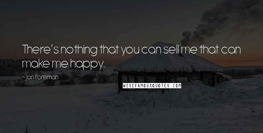 Jon Foreman quotes: There's nothing that you can sell me that can make me happy.