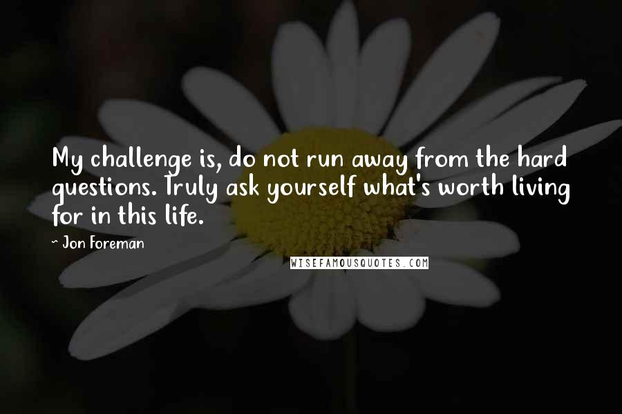 Jon Foreman quotes: My challenge is, do not run away from the hard questions. Truly ask yourself what's worth living for in this life.