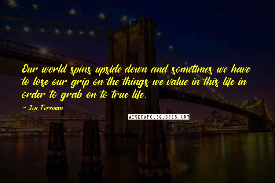 Jon Foreman quotes: Our world spins upside down and sometimes we have to lose our grip on the things we value in this life in order to grab on to true life.