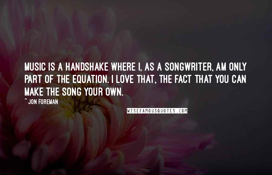 Jon Foreman quotes: Music is a handshake where I, as a songwriter, am only part of the equation. I love that, the fact that you can make the song your own.