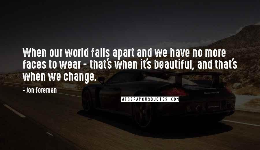 Jon Foreman quotes: When our world falls apart and we have no more faces to wear - that's when it's beautiful, and that's when we change.